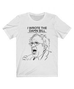 BERNIE I wrote the damn bill T Shirt Bernie Sanders