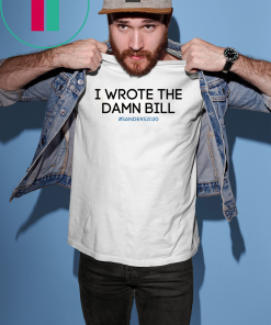 I wrote the damn bill Bernie Sanders T-Shirt
