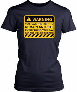 Warning You Have The Right To Remain An Idiot T-Shirt