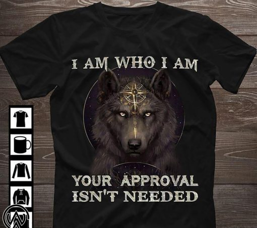 Wolf I am who I am your approval isn't needed shirt