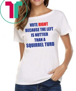 Vote right because the left is nuttier than a squirrel turd Tee Shirt