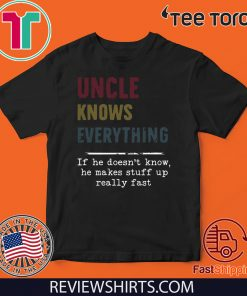 Uncle Knows everything if he doesn't know he make stuff up really fast 2020 T-Shirt