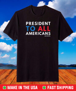 President To All Americans Joe Biden Inspirational Quote T-Shirt